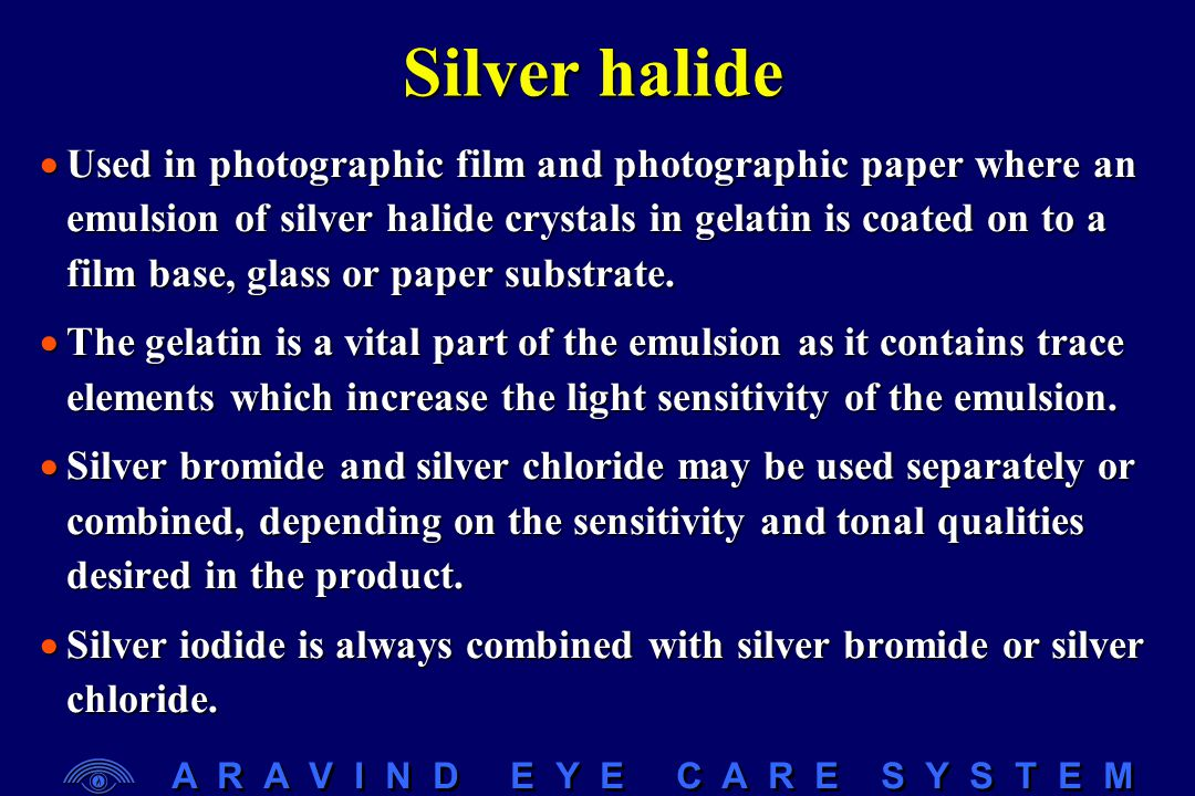 A R A V I N D E Y E C A R E S Y S T E M Silver halide  Used in photographic film and photographic paper where an emulsion of silver halide crystals i