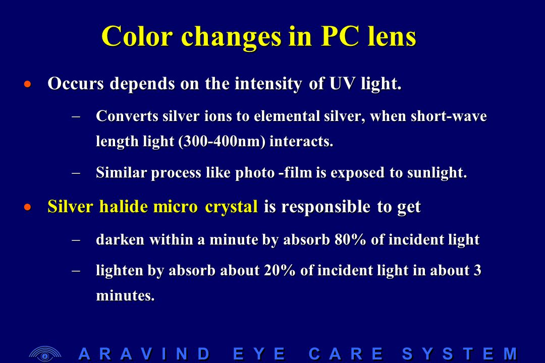 A R A V I N D E Y E C A R E S Y S T E M Color changes in PC lens  Occurs depends on the intensity of UV light.  Converts silver ions to elemental si