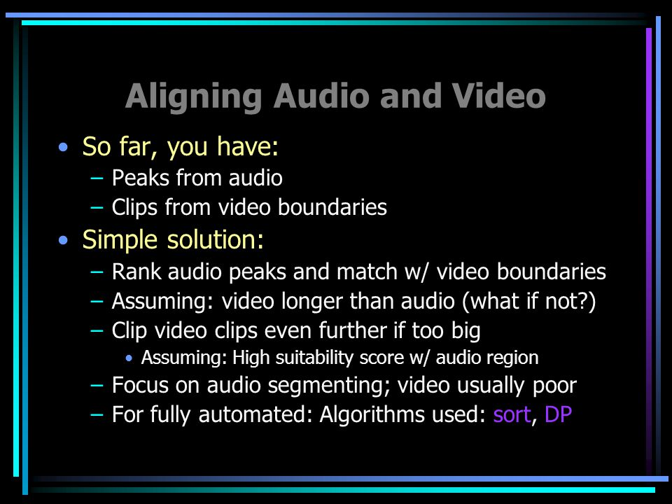 Aligning Audio and Video So far, you have: –Peaks from audio –Clips from video boundaries Simple solution: –Rank audio peaks and match w/ video boundaries –Assuming: video longer than audio (what if not ) –Clip video clips even further if too big Assuming: High suitability score w/ audio region –Focus on audio segmenting; video usually poor –For fully automated: Algorithms used: sort, DP
