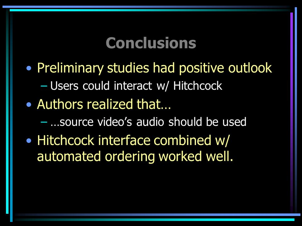 Conclusions Preliminary studies had positive outlook –Users could interact w/ Hitchcock Authors realized that… –…source video's audio should be used Hitchcock interface combined w/ automated ordering worked well.