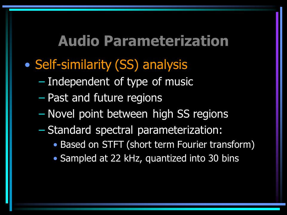 Audio Parameterization Self-similarity (SS) analysis –Independent of type of music –Past and future regions –Novel point between high SS regions –Standard spectral parameterization: Based on STFT (short term Fourier transform) Sampled at 22 kHz, quantized into 30 bins