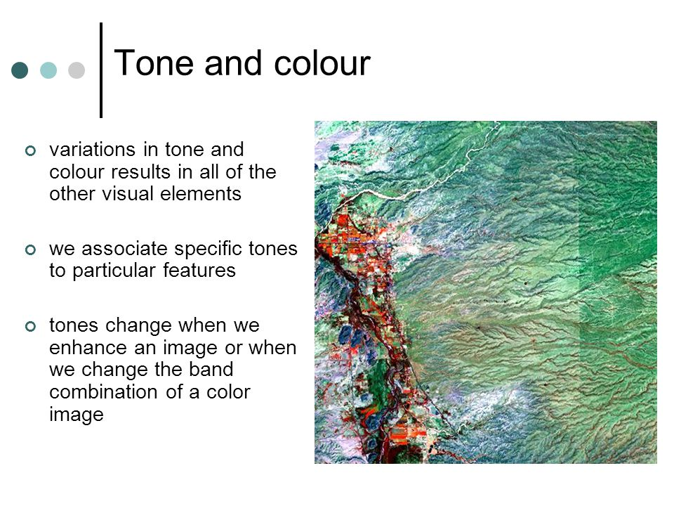 Tone and colour variations in tone and colour results in all of the other visual elements we associate specific tones to particular features tones change when we enhance an image or when we change the band combination of a color image
