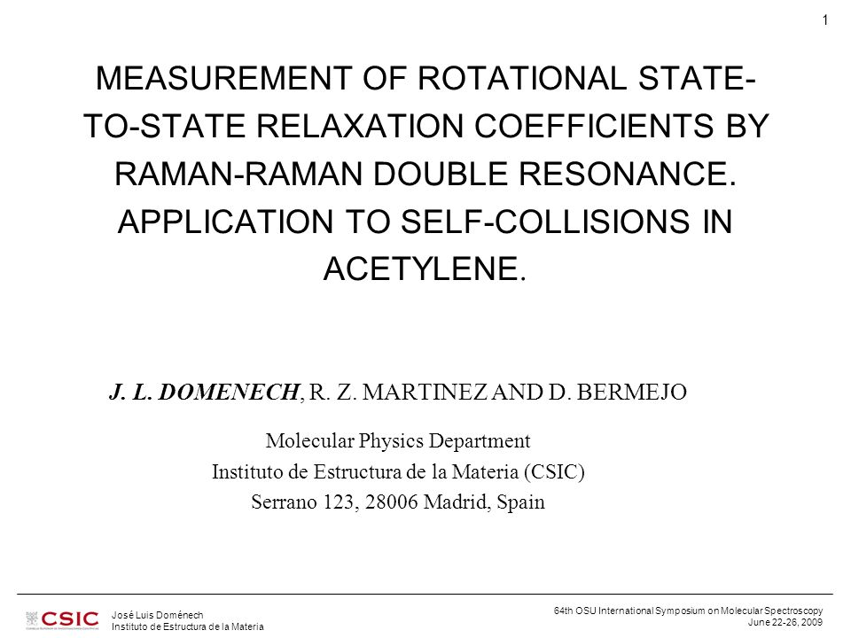 64th OSU International Symposium on Molecular Spectroscopy June 22-26, 2009 José Luis Doménech Instituto de Estructura de la Materia 1 MEASUREMENT OF ROTATIONAL STATE- TO-STATE RELAXATION COEFFICIENTS BY RAMAN-RAMAN DOUBLE RESONANCE.