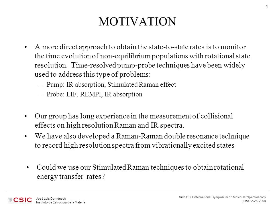 64th OSU International Symposium on Molecular Spectroscopy June 22-26, 2009 José Luis Doménech Instituto de Estructura de la Materia 5 Inverse Raman Spectroscopy , aka Stimulated Raman Spectroscopy It is a particular case of Coherent Raman Spectroscopy (CARS, SRS, RIKES, SRGS, ASTERISK, …) Four EM fields couple through  (3), that becomes resonant when the frequency difference between any two of them matches a Raman allowed transition.