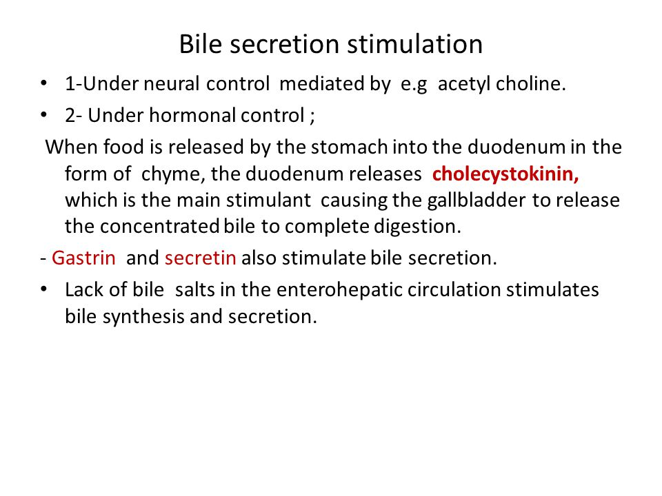 Bile secretion stimulation 1-Under neural control mediated by e.g acetyl choline. 2- Under hormonal control ; When food is released by the stomach int