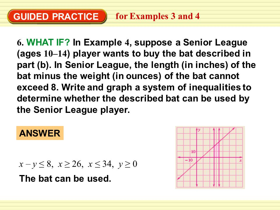 Warm-Up Exercises GUIDED PRACTICE 6. WHAT IF? In Example 4, suppose a Senior League (ages 10–14 ) player wants to buy the bat described in part (b). I