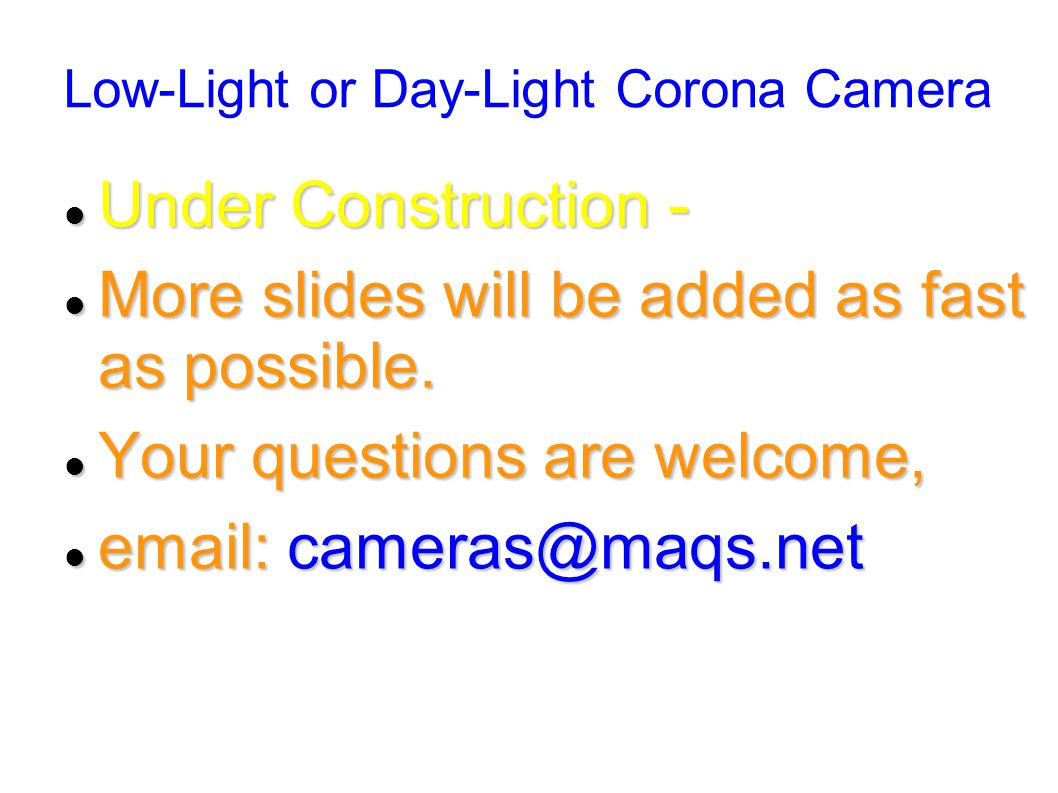 Low-Light or Day-Light Corona Camera Under Construction - Under Construction - More slides will be added as fast as possible.