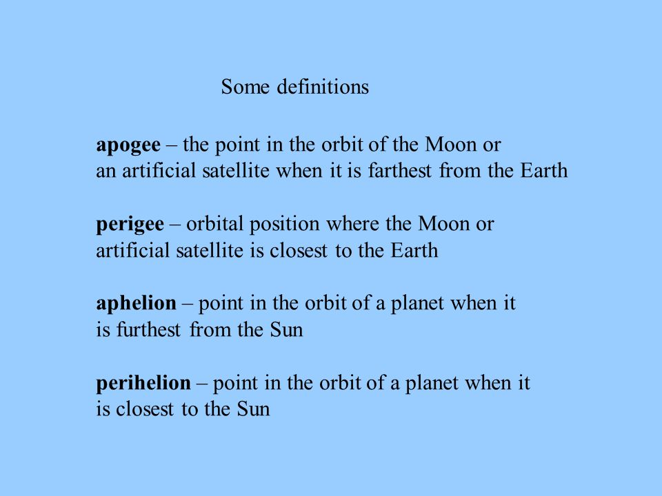 Some definitions apogee – the point in the orbit of the Moon or an artificial satellite when it is farthest from the Earth perigee – orbital position where the Moon or artificial satellite is closest to the Earth aphelion – point in the orbit of a planet when it is furthest from the Sun perihelion – point in the orbit of a planet when it is closest to the Sun