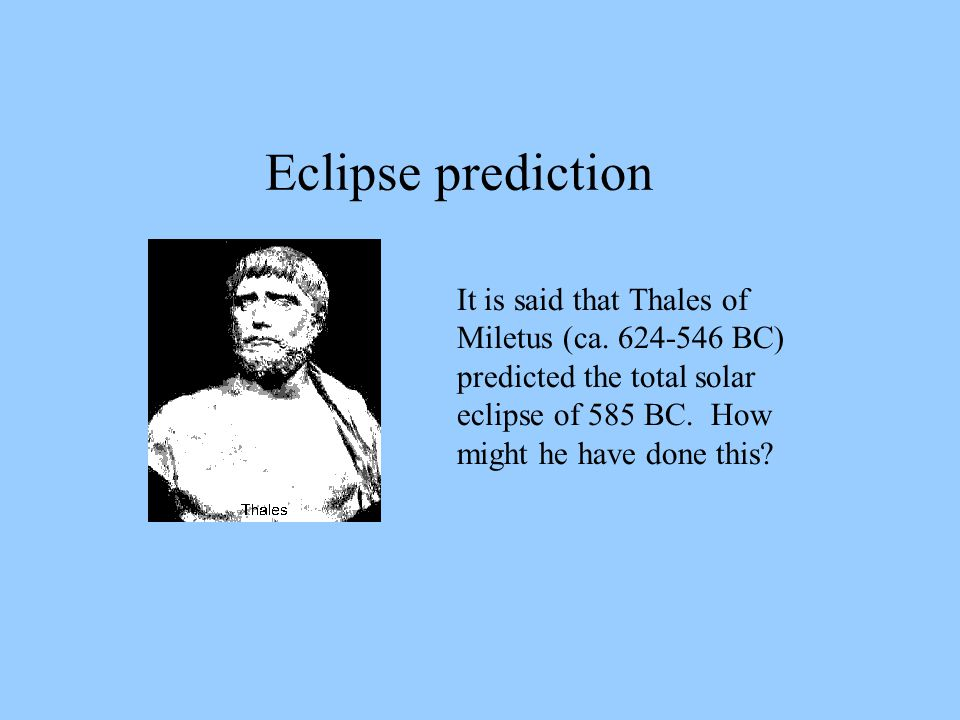 Eclipse prediction It is said that Thales of Miletus (ca. 624-546 BC) predicted the total solar eclipse of 585 BC. How might he have done this?