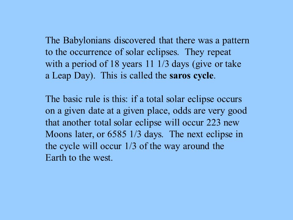 The Babylonians discovered that there was a pattern to the occurrence of solar eclipses. They repeat with a period of 18 years 11 1/3 days (give or ta