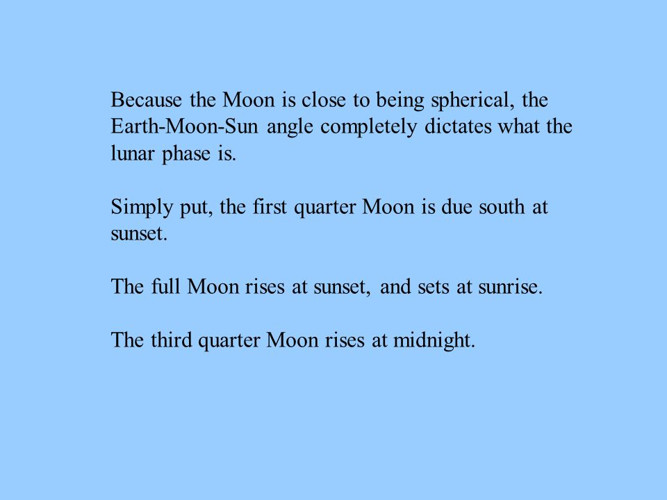 Because the Moon is close to being spherical, the Earth-Moon-Sun angle completely dictates what the lunar phase is.