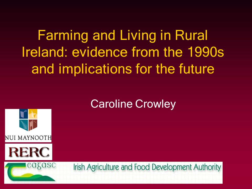 Farming and Living in Rural Ireland: evidence from the 1990s and implications for the future Caroline Crowley