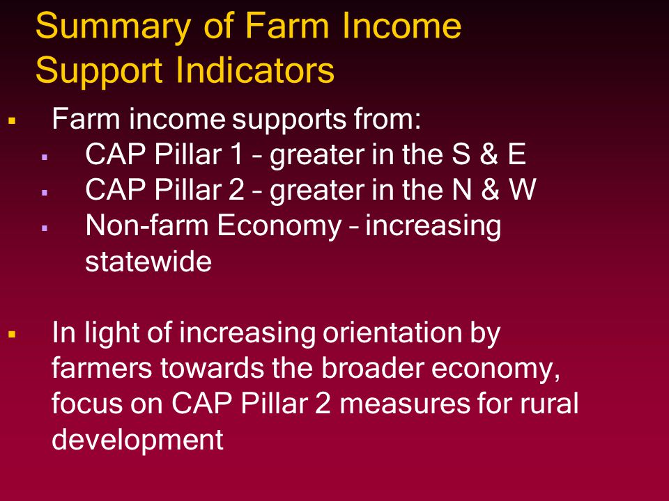 Summary of Farm Income Support Indicators   Farm income supports from:   CAP Pillar 1 – greater in the S & E   CAP Pillar 2 – greater in the N &