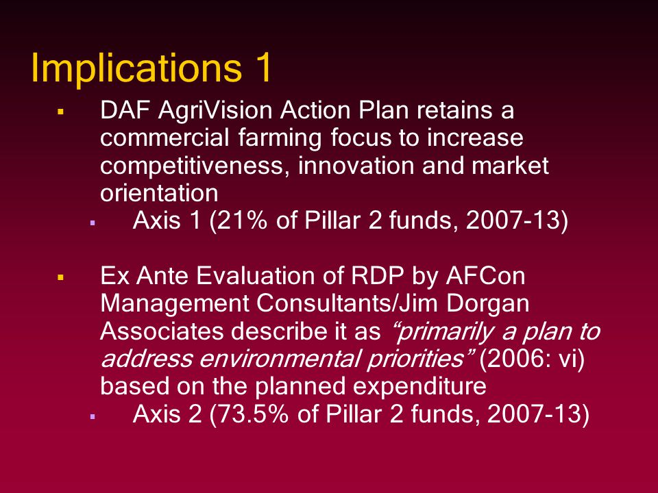 Implications 1   DAF AgriVision Action Plan retains a commercial farming focus to increase competitiveness, innovation and market orientation   Axis 1 (21% of Pillar 2 funds, 2007-13)   Ex Ante Evaluation of RDP by AFCon Management Consultants/Jim Dorgan Associates describe it as primarily a plan to address environmental priorities (2006: vi) based on the planned expenditure   Axis 2 (73.5% of Pillar 2 funds, 2007-13)