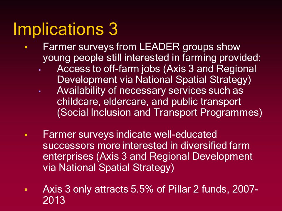 Implications 3   Farmer surveys from LEADER groups show young people still interested in farming provided:   Access to off-farm jobs (Axis 3 and R