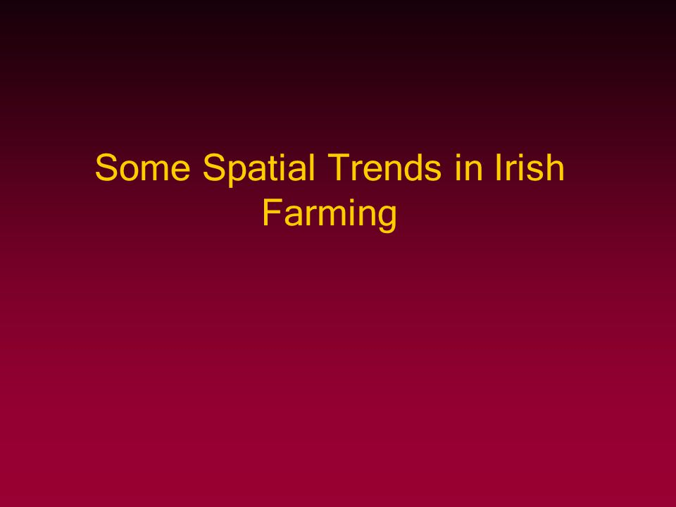 Some Spatial Trends in Irish Farming