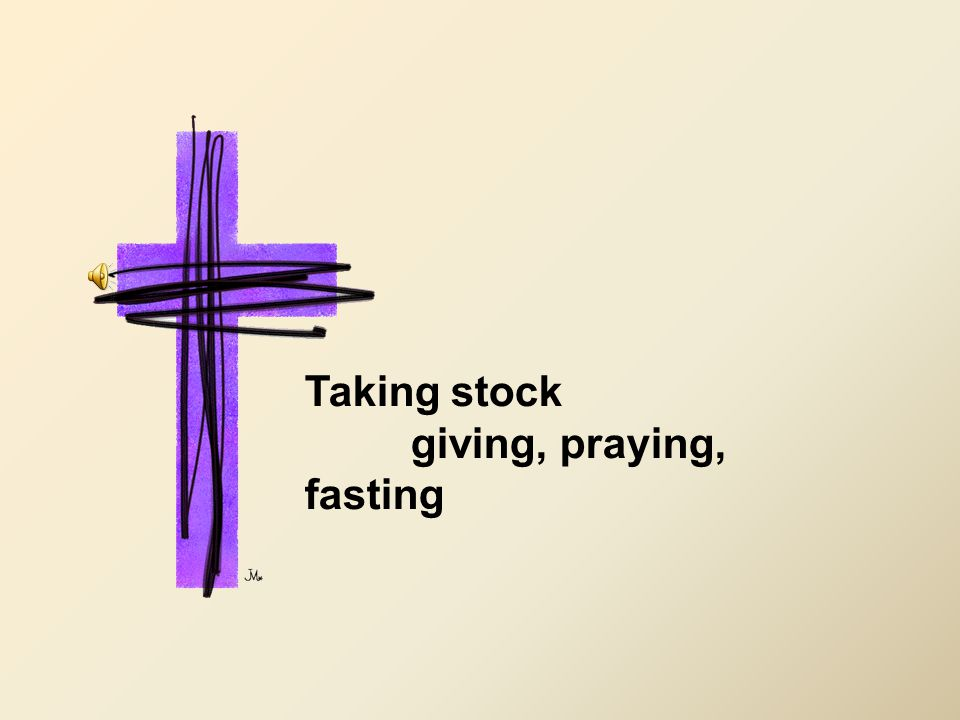 Taking stock giving, praying, fasting