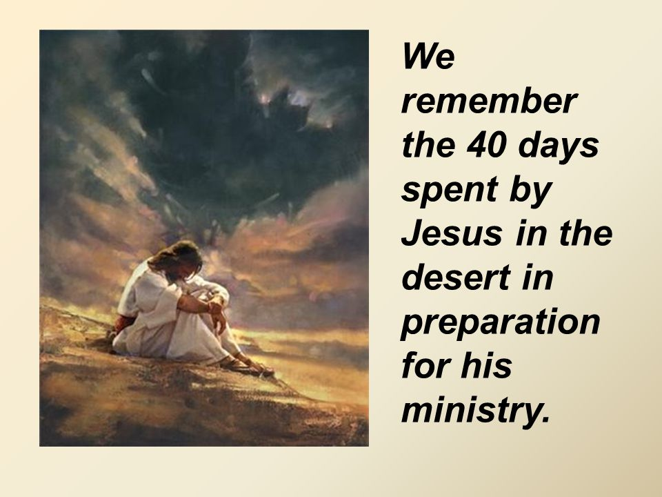 We remember the 40 days spent by Jesus in the desert in preparation for his ministry.