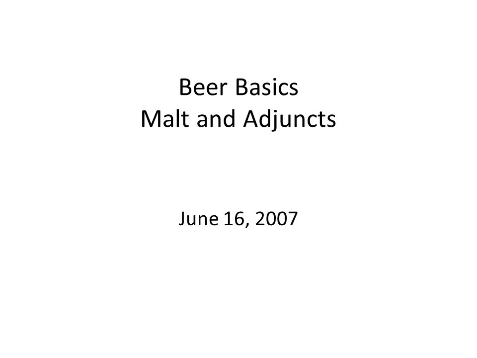 Beer Basics Malt and Adjuncts June 16, 2007