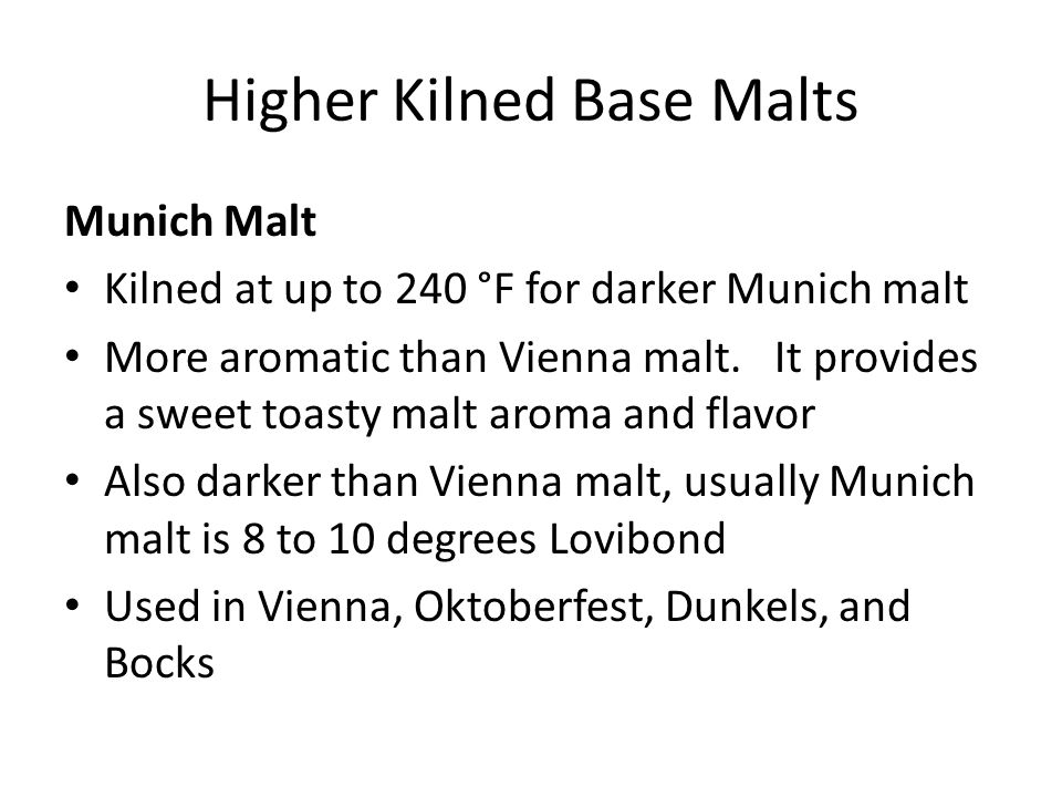 Higher Kilned Base Malts Munich Malt Kilned at up to 240 °F for darker Munich malt More aromatic than Vienna malt. It provides a sweet toasty malt aro