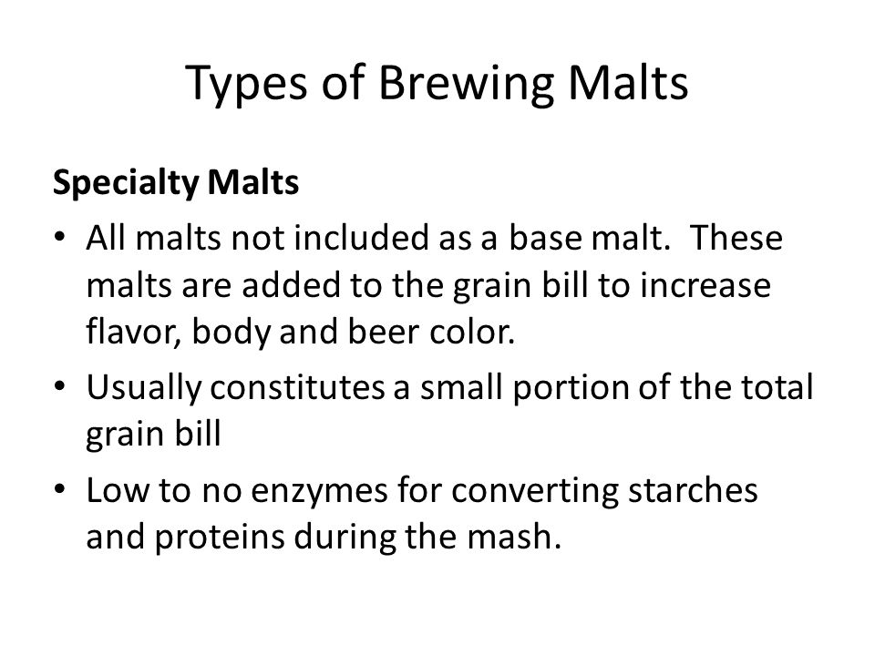 Types of Brewing Malts Specialty Malts All malts not included as a base malt. These malts are added to the grain bill to increase flavor, body and bee