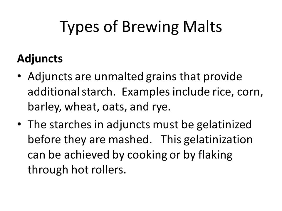 Types of Brewing Malts Adjuncts Adjuncts are unmalted grains that provide additional starch. Examples include rice, corn, barley, wheat, oats, and rye