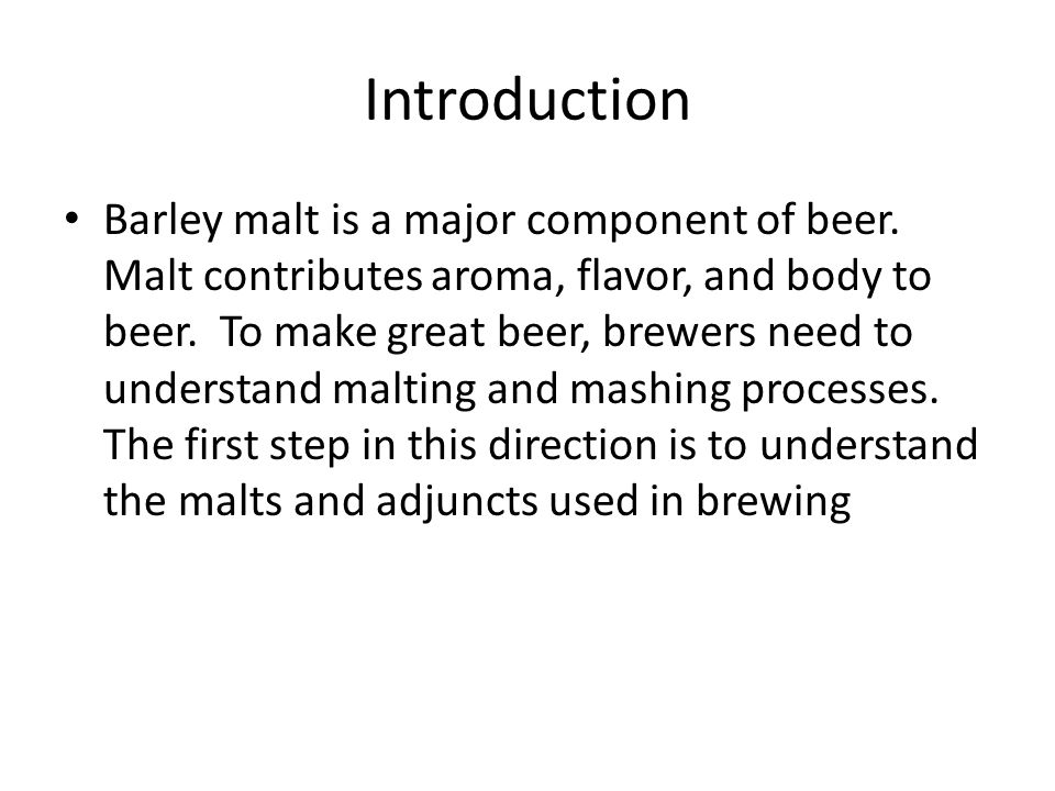 Introduction Barley malt is a major component of beer. Malt contributes aroma, flavor, and body to beer. To make great beer, brewers need to understan
