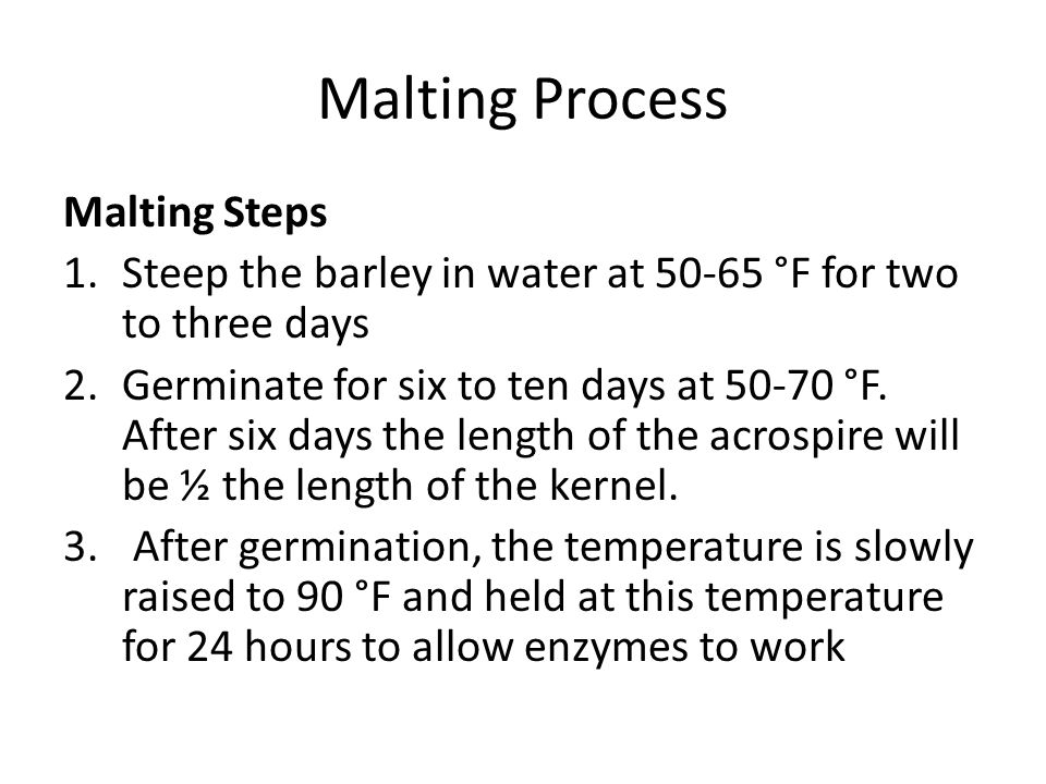Malting Process Malting Steps 1.Steep the barley in water at 50-65 °F for two to three days 2.Germinate for six to ten days at 50-70 °F. After six day