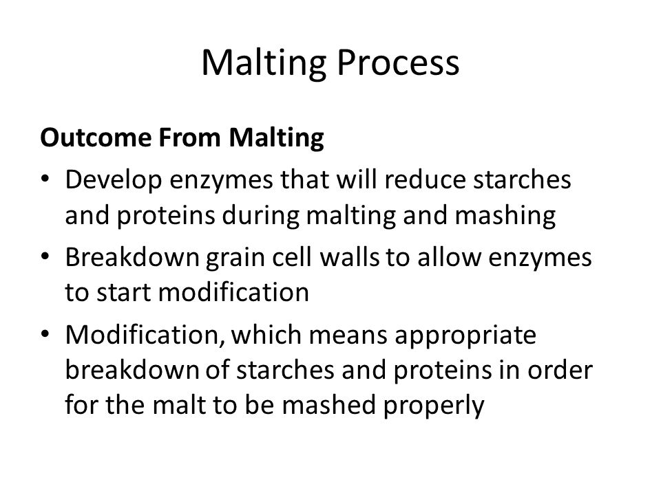 Malting Process Outcome From Malting Develop enzymes that will reduce starches and proteins during malting and mashing Breakdown grain cell walls to a