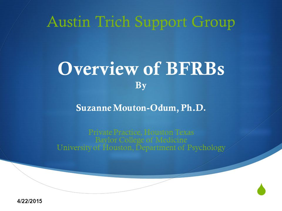  Austin Trich Support Group Overview of BFRBs By Suzanne Mouton-Odum, Ph.D. Private Practice, Houston Texas Baylor College of Medicine University of