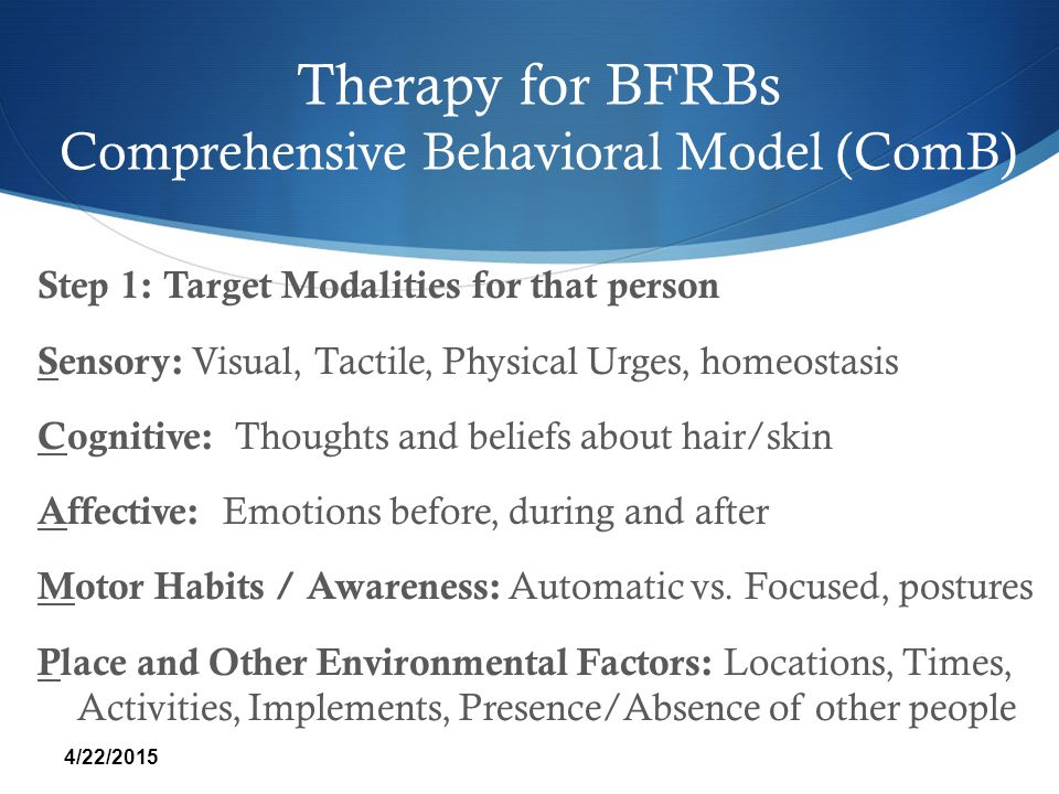 Therapy for BFRBs Comprehensive Behavioral Model (ComB) Step 1: Target Modalities for that person Sensory: Visual, Tactile, Physical Urges, homeostasi