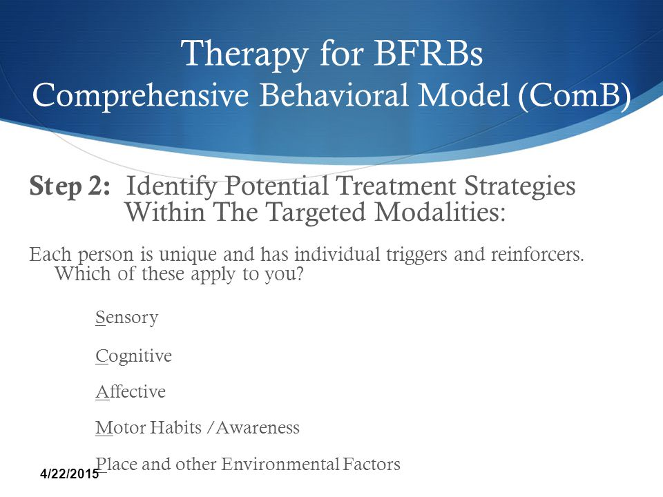Therapy for BFRBs Comprehensive Behavioral Model (ComB) Step 2: Identify Potential Treatment Strategies Within The Targeted Modalities: Each person is