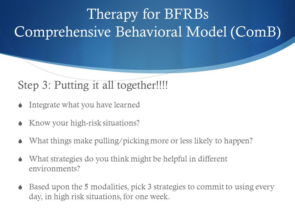 Therapy for BFRBs Comprehensive Behavioral Model (ComB) Step 3 Step 3: Putting it all together!!!!  Integrate what you have learned  Know your high-
