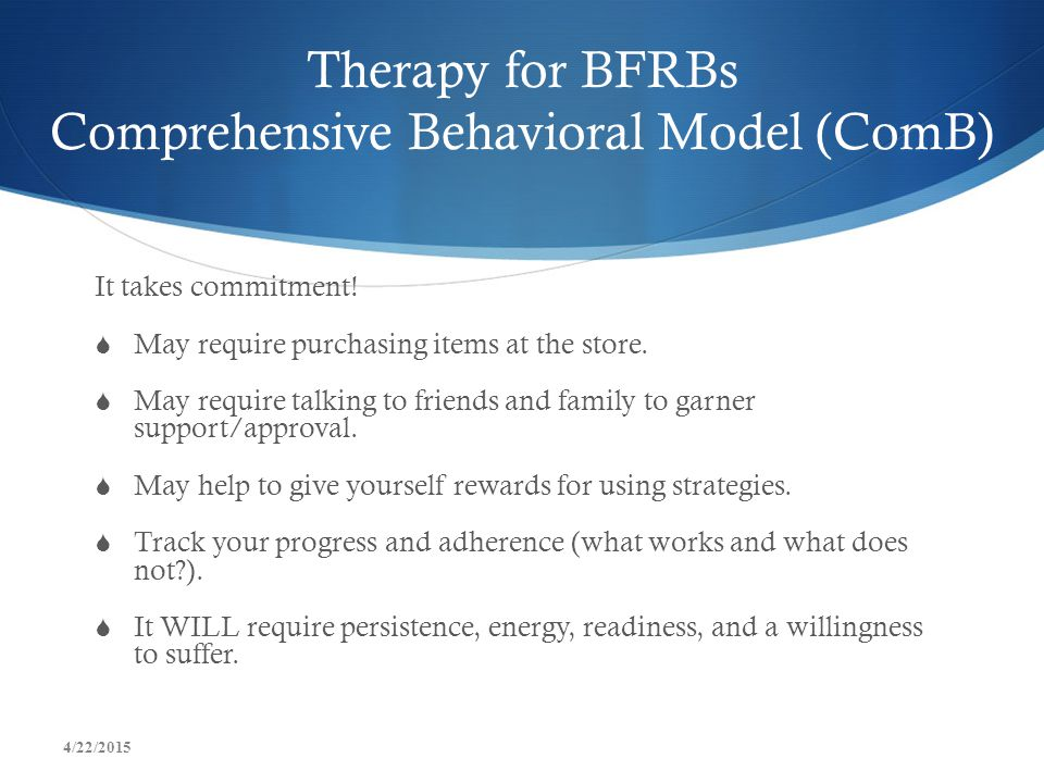 Therapy for BFRBs Comprehensive Behavioral Model (ComB) It takes commitment!  May require purchasing items at the store.  May require talking to fri