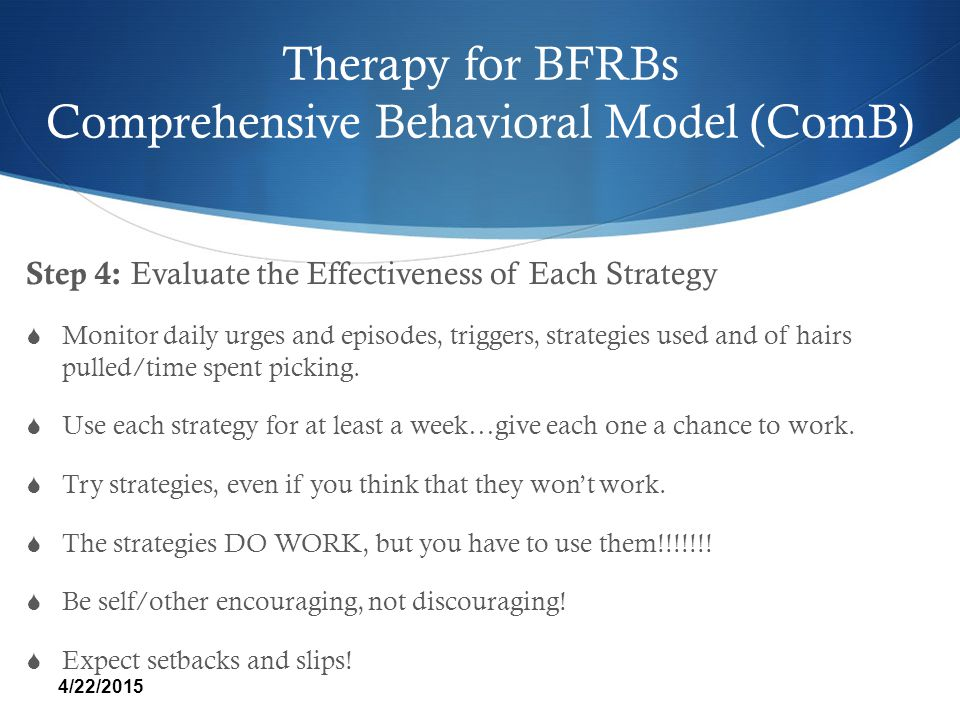 Therapy for BFRBs Comprehensive Behavioral Model (ComB) Step 4: Evaluate the Effectiveness of Each Strategy  Monitor daily urges and episodes, trigge
