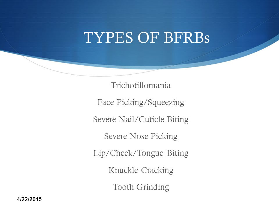 TYPES OF BFRBs Trichotillomania Face Picking/Squeezing Severe Nail/Cuticle Biting Severe Nose Picking Lip/Cheek/Tongue Biting Knuckle Cracking Tooth G