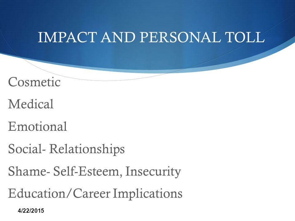 IMPACT AND PERSONAL TOLL Cosmetic Medical Emotional Social- Relationships Shame- Self-Esteem, Insecurity Education/Career Implications 4/22/2015