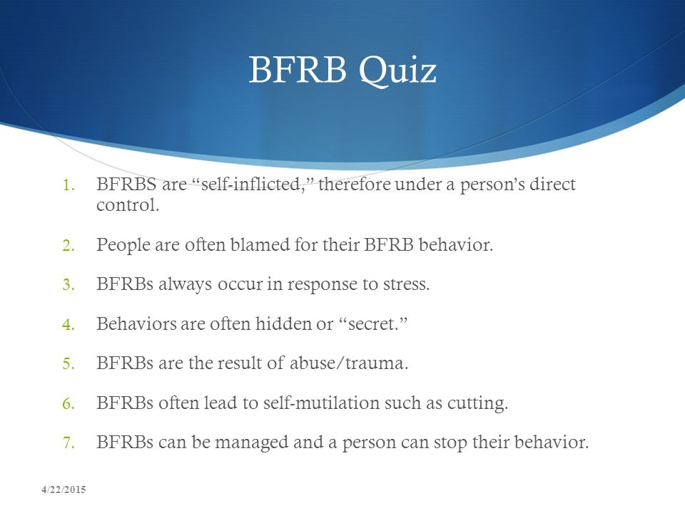 """BFRB Quiz 1. BFRBS are """"self-inflicted,"""" therefore under a person's direct control. 2. People are often blamed for their BFRB behavior. 3. BFRBs alway"""