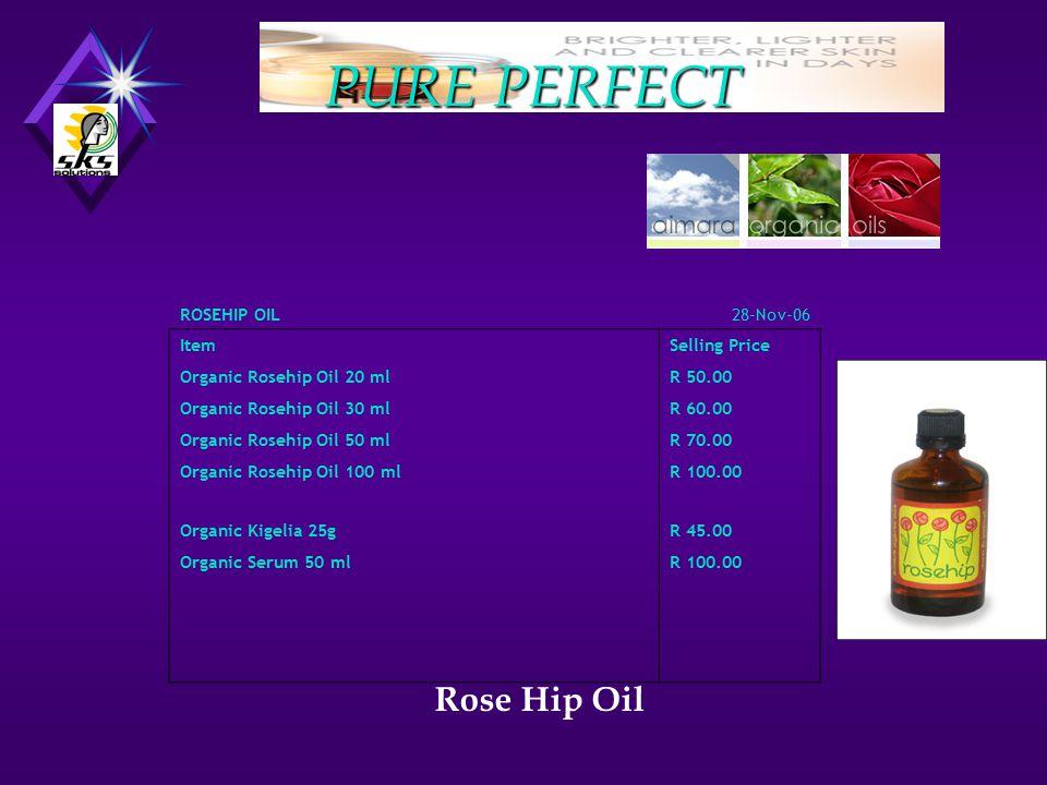 Rose Hip Oil ROSEHIP OIL28-Nov-06 Item Selling Price Organic Rosehip Oil 20 ml R 50.00 Organic Rosehip Oil 30 ml R 60.00 Organic Rosehip Oil 50 ml R 70.00 Organic Rosehip Oil 100 ml R 100.00 Organic Kigelia 25g R 45.00 Organic Serum 50 ml R 100.00
