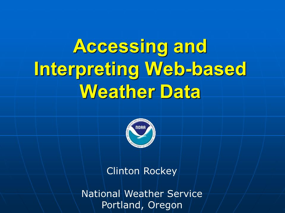 Accessing and Interpreting Web-based Weather Data Clinton Rockey National Weather Service Portland, Oregon