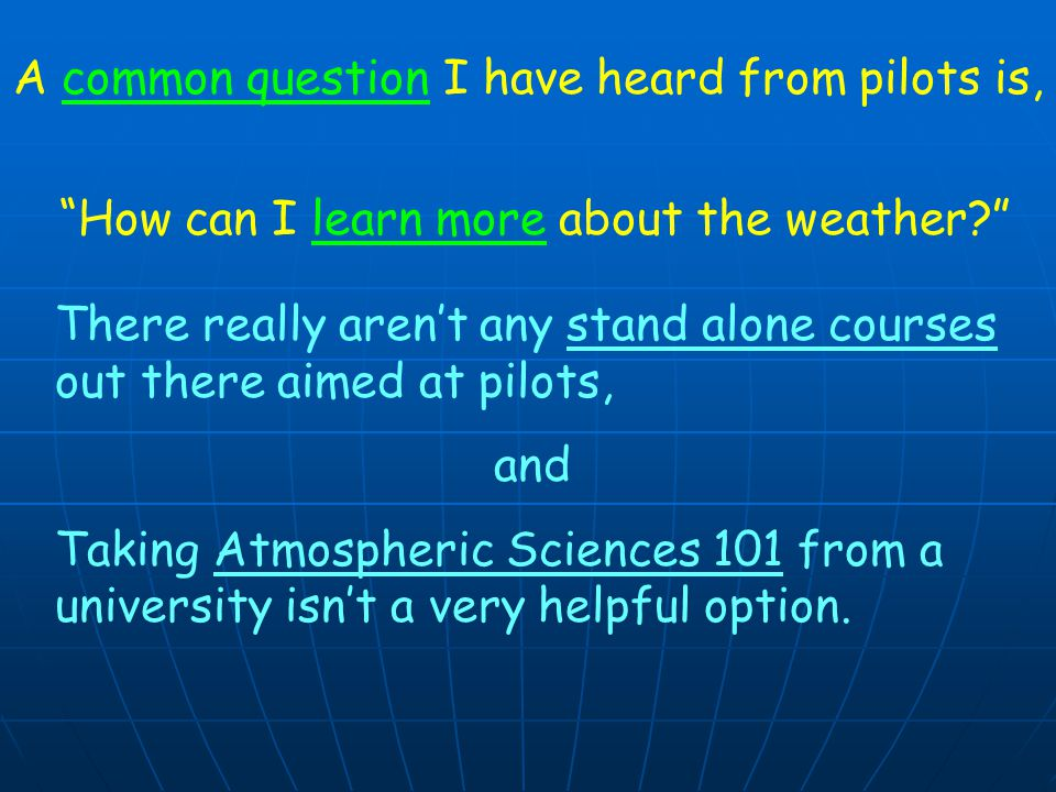 A common question I have heard from pilots is, How can I learn more about the weather There really aren't any stand alone courses out there aimed at pilots, and Taking Atmospheric Sciences 101 from a university isn't a very helpful option.