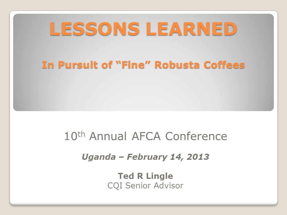 LESSONS LEARNED In Pursuit of Fine Robusta Coffees 10 th Annual AFCA Conference Uganda – February 14, 2013 Ted R Lingle CQI Senior Advisor
