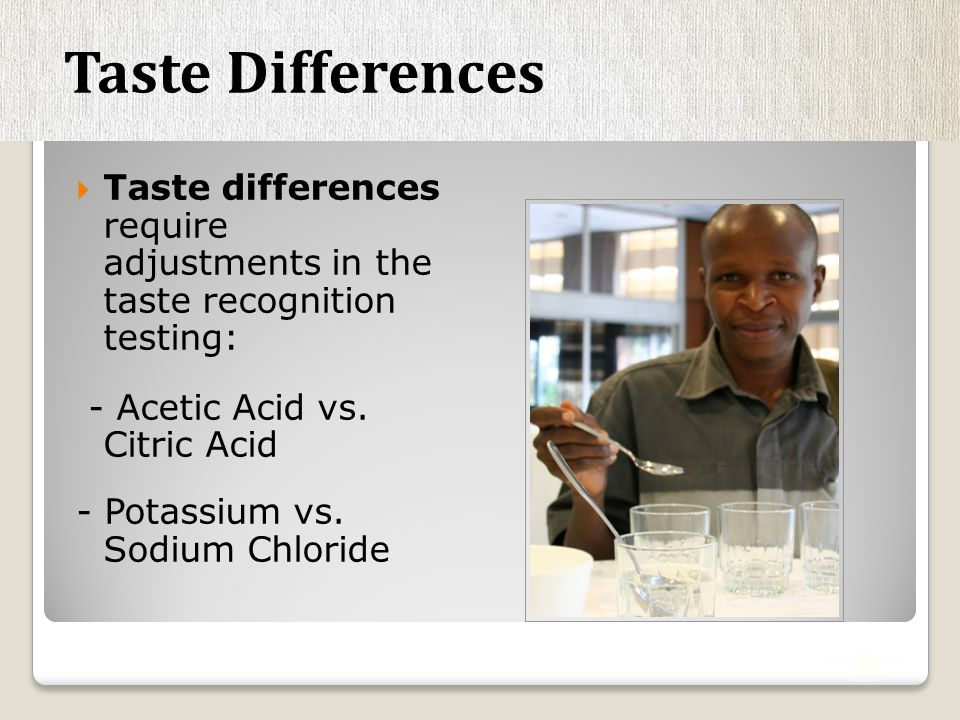  Taste differences require adjustments in the taste recognition testing: - Acetic Acid vs.