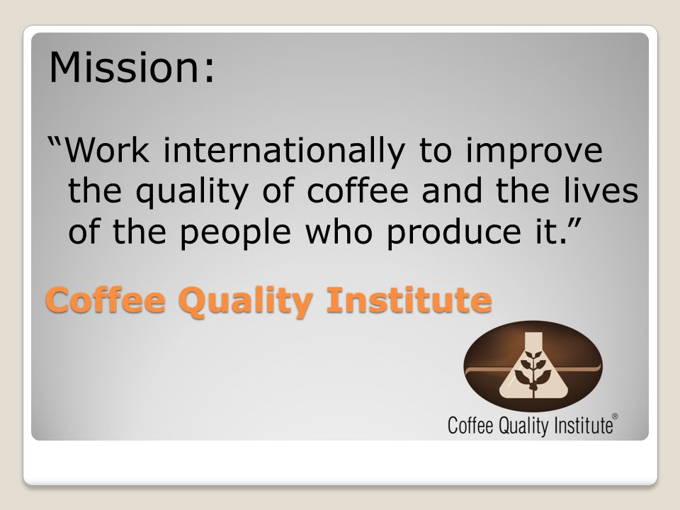 Adding Value to Robusta: 2009 – 2013: 16 Workshops Uganda-5; Brazil-3; Indonesia-2; Korea-2 USA-2; Gana-1; Tanzania-1 R Graders – 72 from 12 Countries Coffee Quality Institute