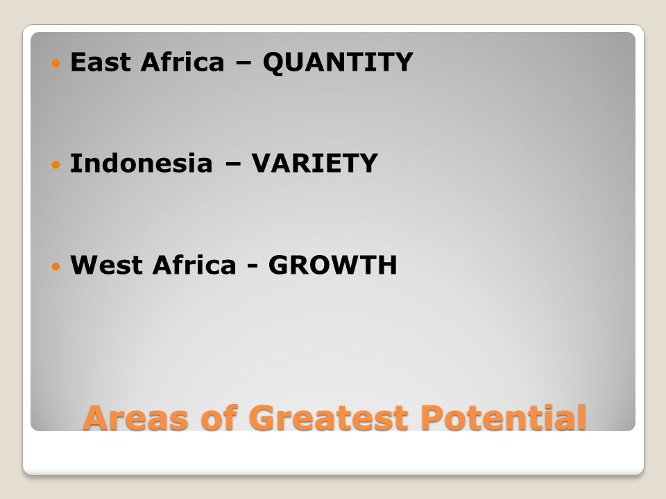 Areas of Greatest Potential East Africa – QUANTITY Indonesia – VARIETY West Africa - GROWTH