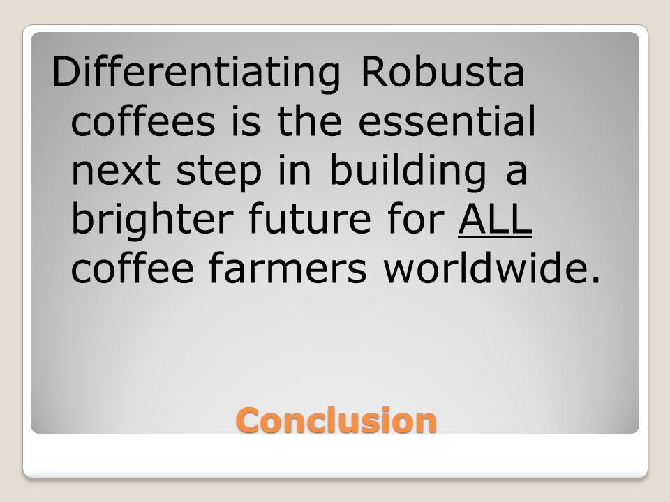 Conclusion Differentiating Robusta coffees is the essential next step in building a brighter future for ALL coffee farmers worldwide.