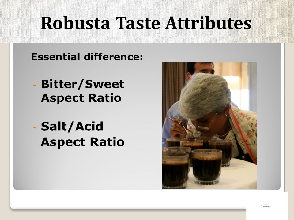 Essential difference: - Bitter/Sweet Aspect Ratio - Salt/Acid Aspect Ratio Robusta Taste Attributes