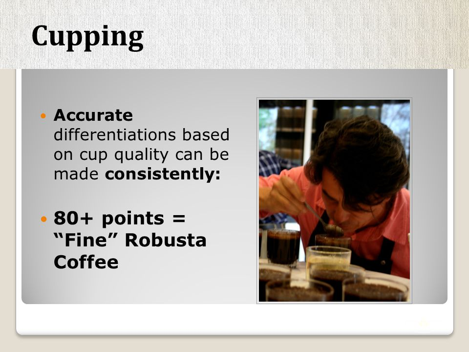 High Robusta Standards By Cup - Fine Robusta = 80+ points By Grade – Fine Robusta = 5 or fewer defects