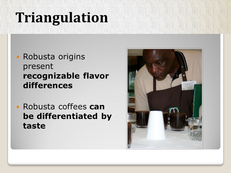 Robusta origins present recognizable flavor differences Robusta coffees can be differentiated by taste Triangulation