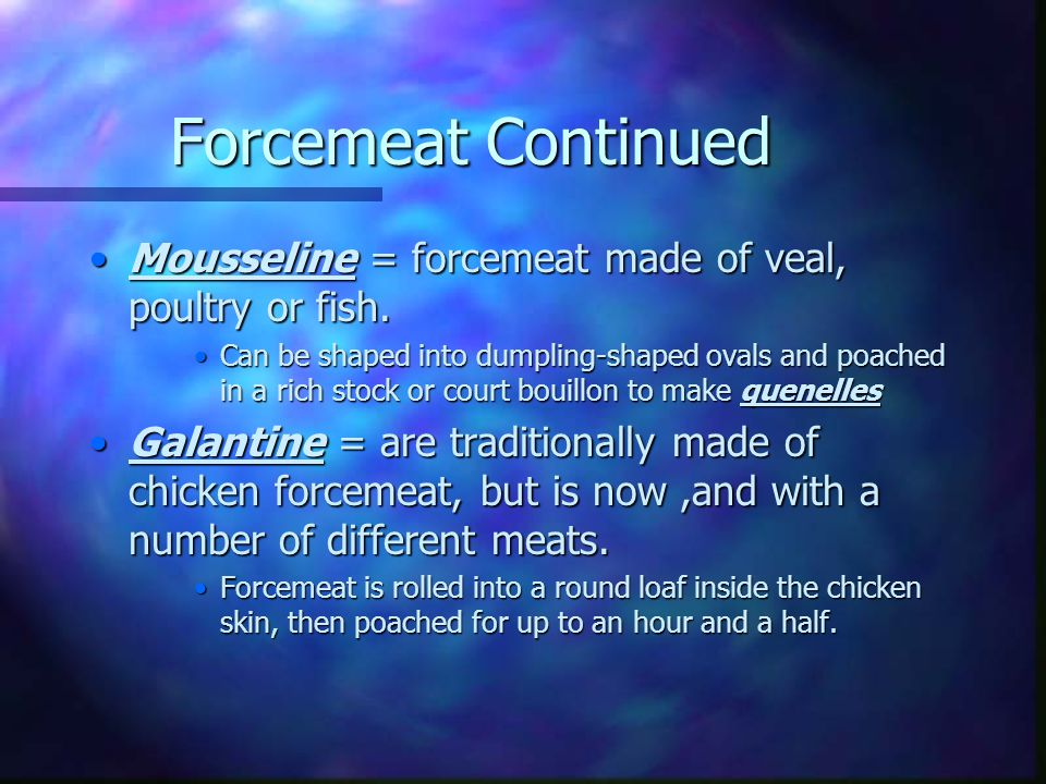 Forcemeats Forcemeat = mixture of lean ground meat and fat that is emulsified or forced to combine in a food grinder and then pushed through a sieve t